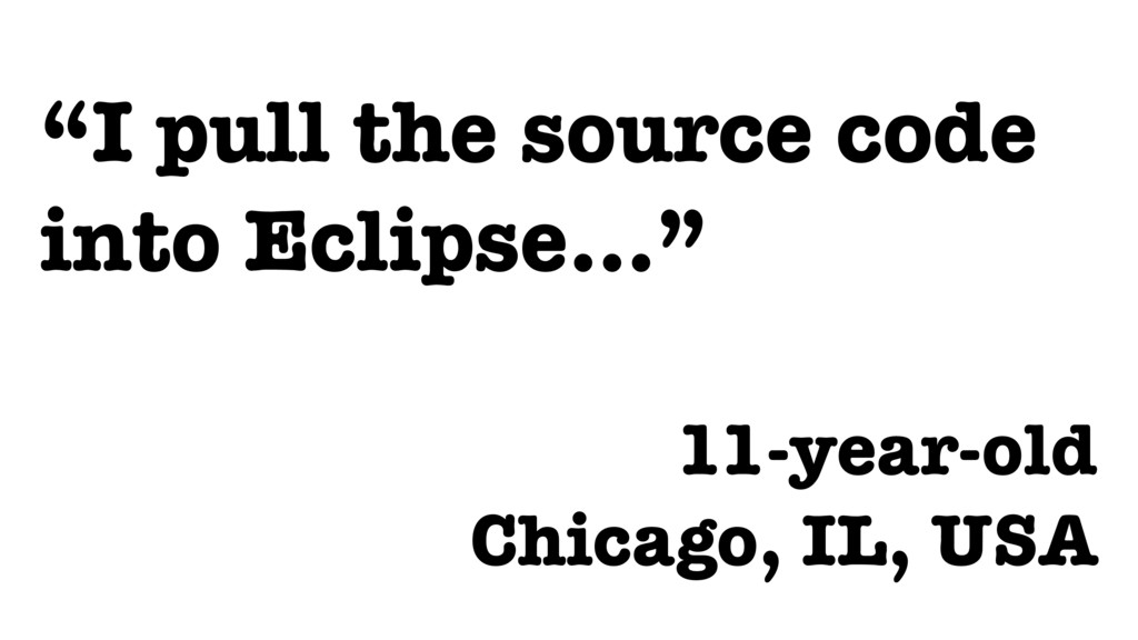 """""""I pull the source code into Eclipse…""""  11-yea..."""
