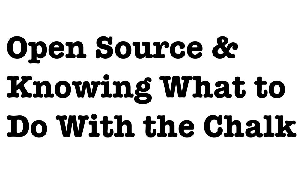 Open Source & Knowing What to Do With the Chalk
