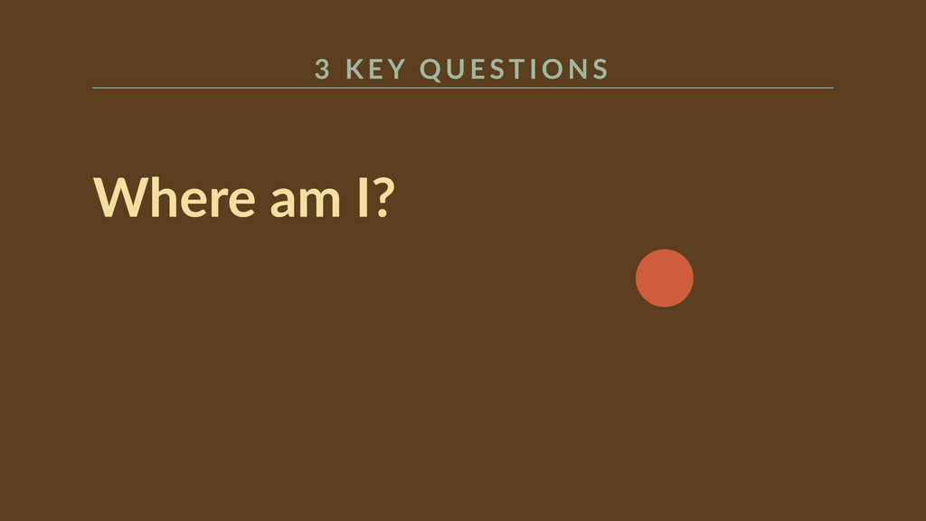 Where am I?  3   K E Y  Q U E S T I O N S