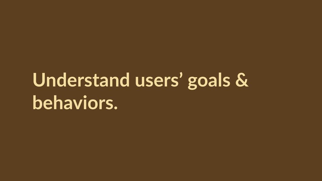 Understand users' goals &  behaviors.