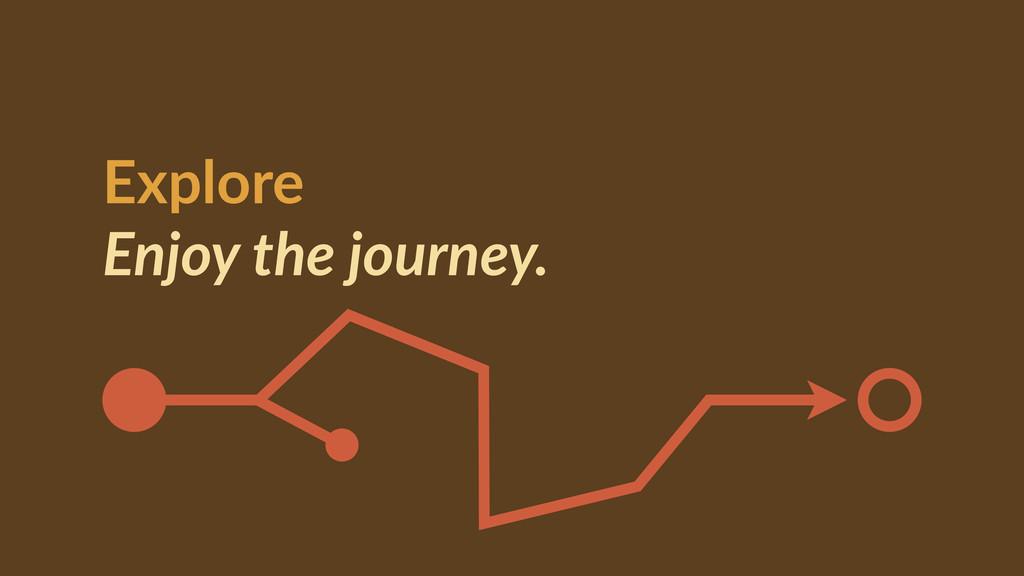 Explore  Enjoy the journey.