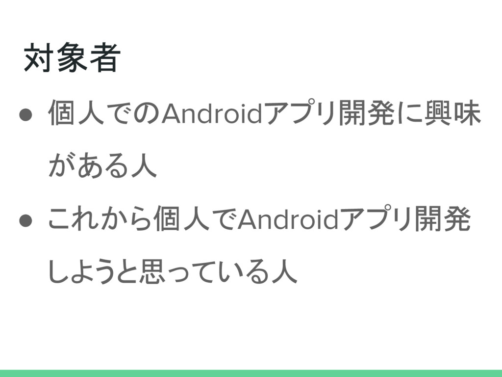 対象者 ● 個人でのAndroidアプリ開発に興味 がある人 ● これから個人でAndroid...