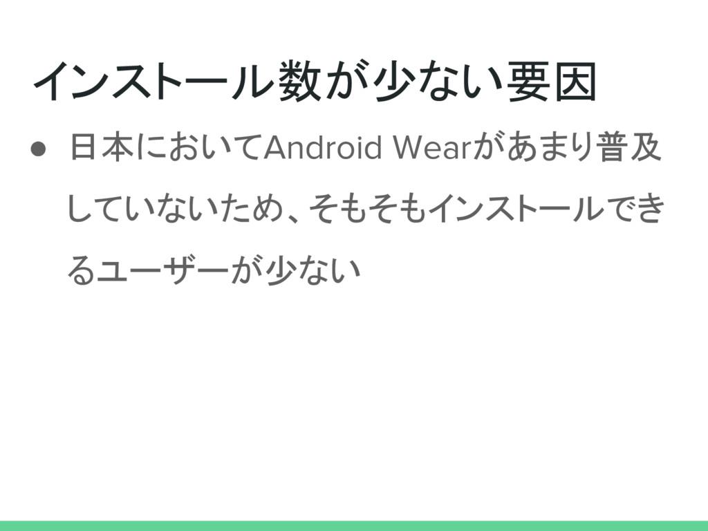 インストール数が少ない要因 ● 日本においてAndroid Wearがあまり普及 していないた...