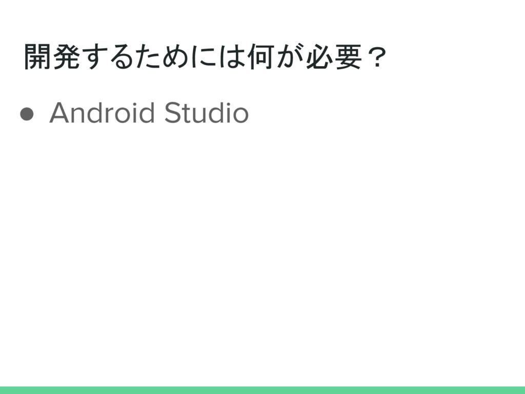 開発するためには何が必要? ● Android Studio