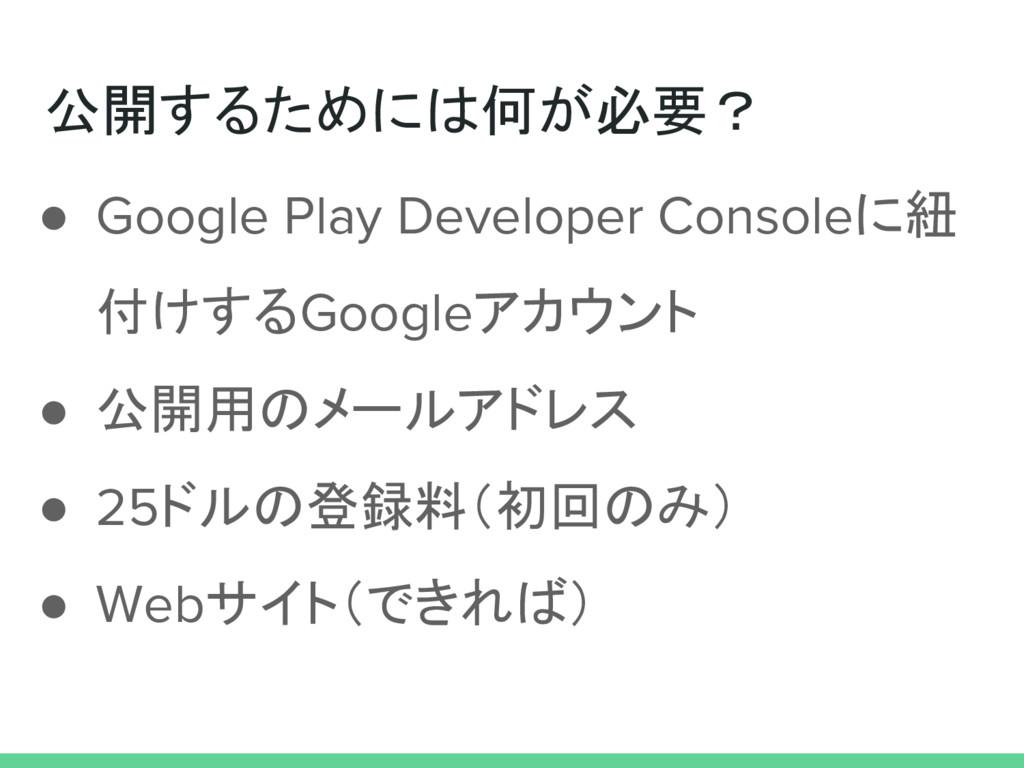 公開するためには何が必要? ● Google Play Developer Consoleに紐...