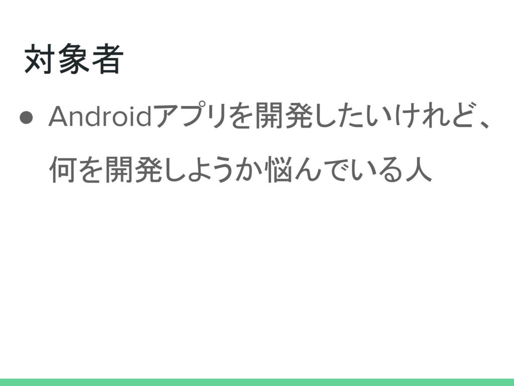 対象者 ● Androidアプリを開発したいけれど、 何を開発しようか悩んでいる人