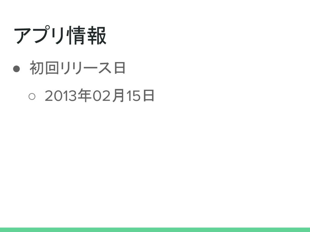 アプリ情報 ● 初回リリース日 ○ 2013年02月15日