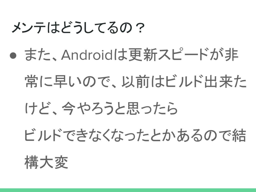 メンテはどうしてるの? ● また、Androidは更新スピードが非 常に早いので、以前はビルド...