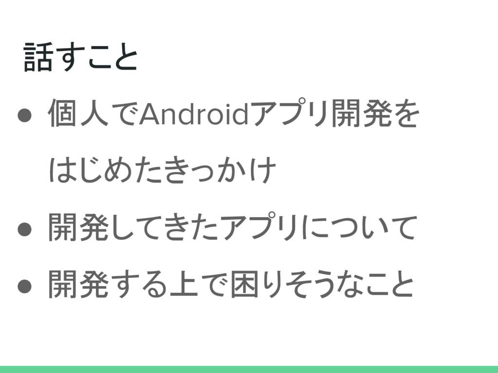 話すこと ● 個人でAndroidアプリ開発を はじめたきっかけ ● 開発してきたアプリについ...
