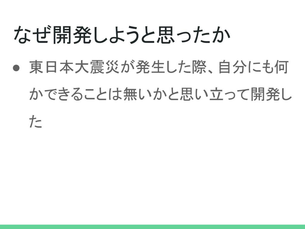 なぜ開発しようと思ったか ● 東日本大震災が発生した際、自分にも何 かできることは無いかと思い...