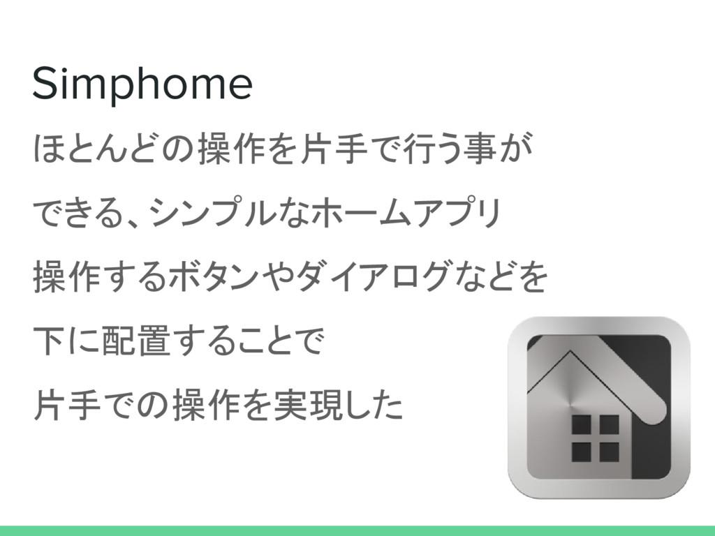 ほとんどの操作を片手で行う事が できる、シンプルなホームアプリ 操作するボタンやダイアログなど...