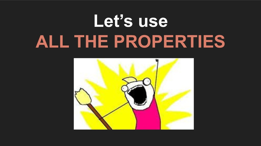 Let's use ALL THE PROPERTIES