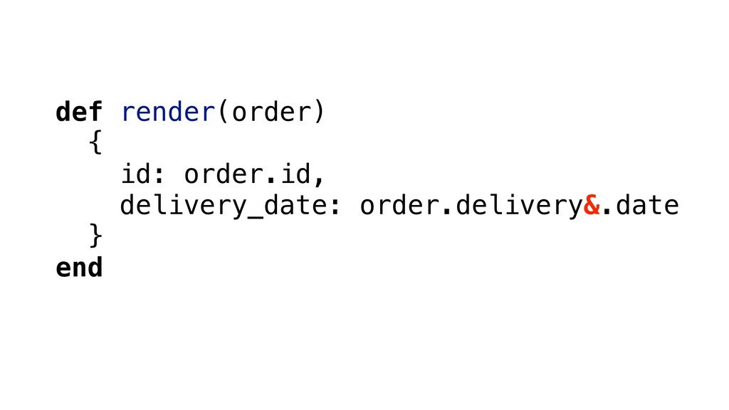 def render(order) { id: order.id, delivery_date...
