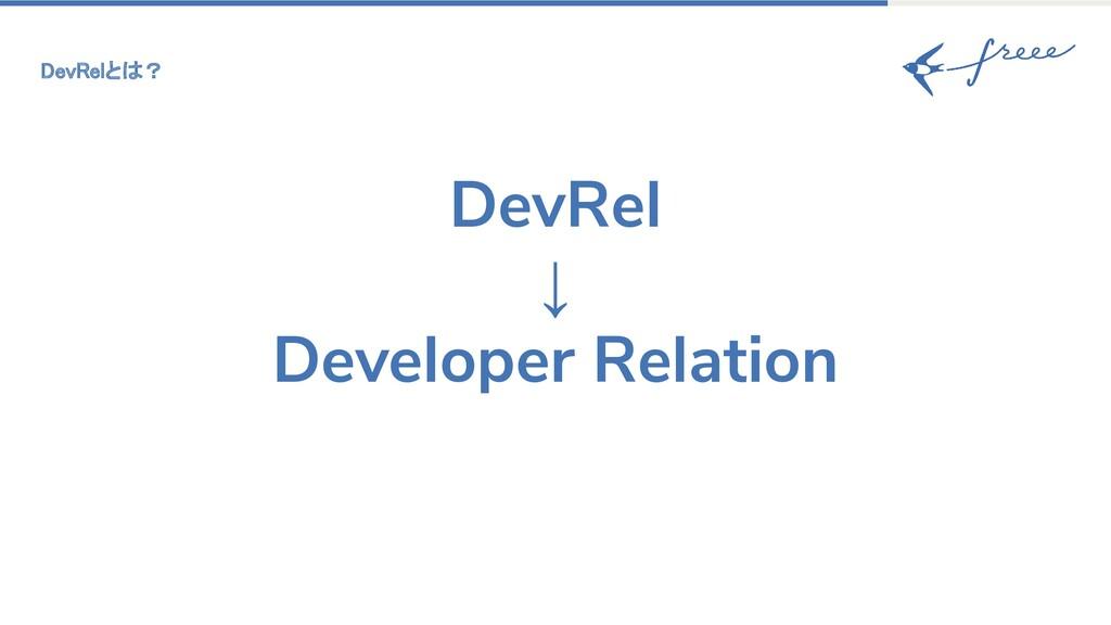 DevRelとは? DevRel ↓ Developer Relation