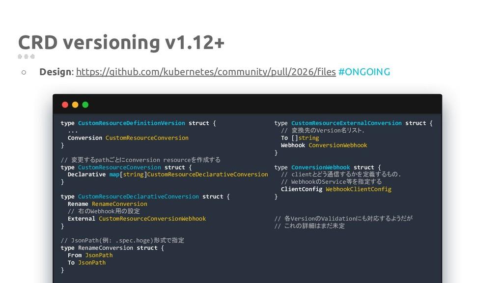 CRD versioning v1.12+ ○ Design: https://github....