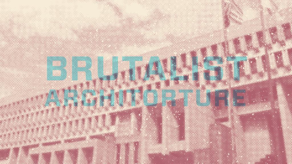 BRUTALIST ARCHITORTURE