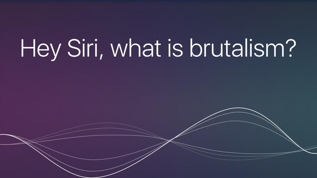 Hey Siri, what is brutalism?