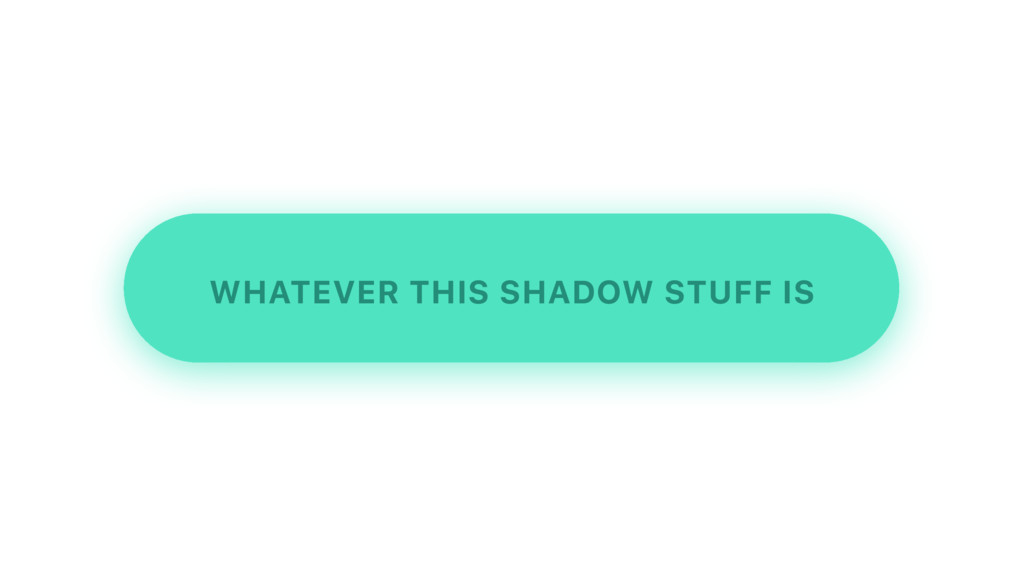 WHATEVER THIS SHADOW STUFF IS
