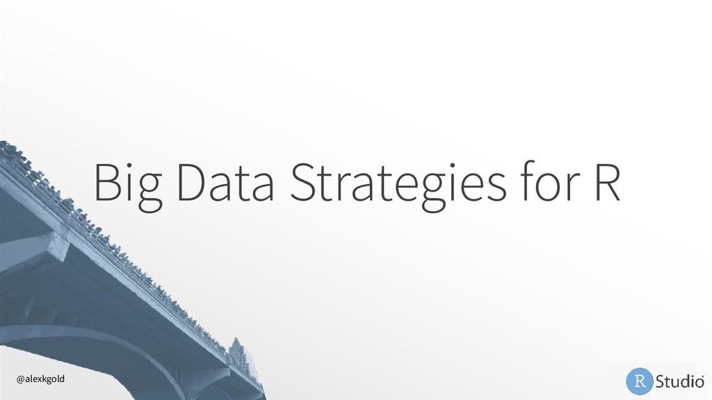 Big Data Strategies for R @alexkgold