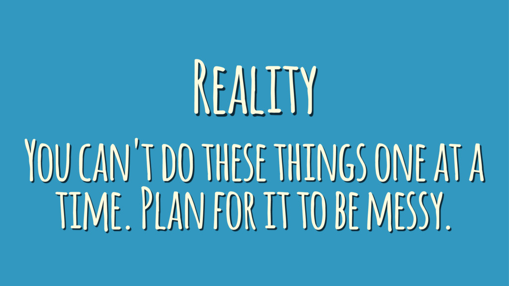 Reality You can't do these things one at a time...