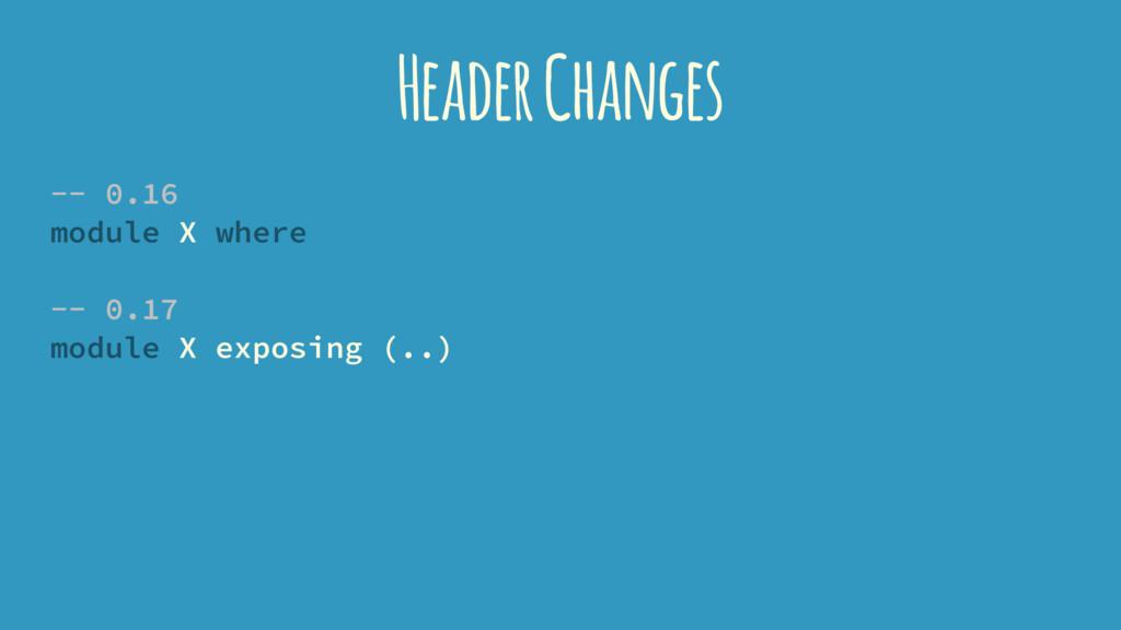 Header Changes -- 0.16 module X where -- 0.17 m...