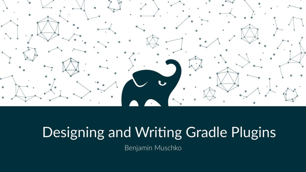 Designing and Wri,ng Gradle Plugins Benjamin Mu...