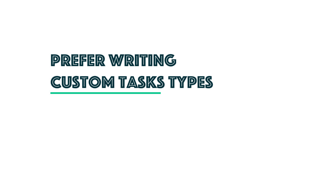 Prefer writing custom tasks types