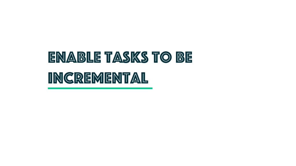 Enable tasks to be incremental