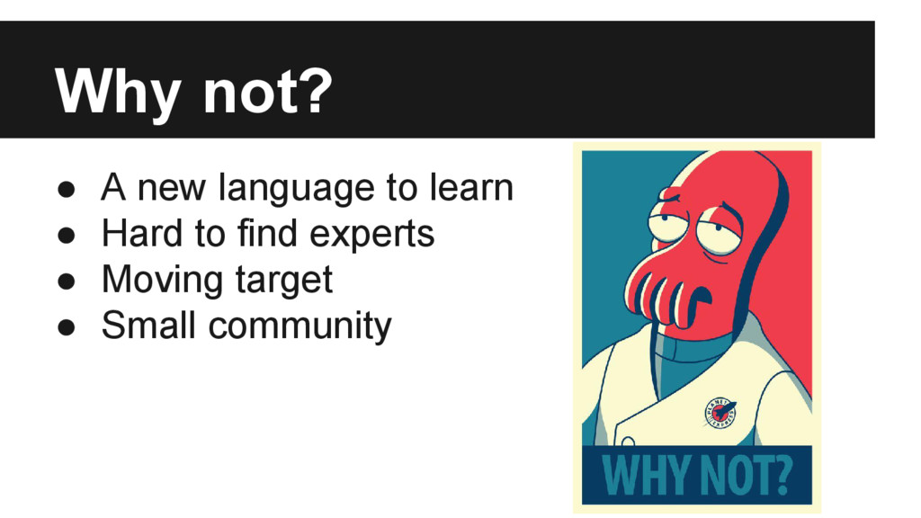 Why not? ● A new language to learn ● Hard to fi...
