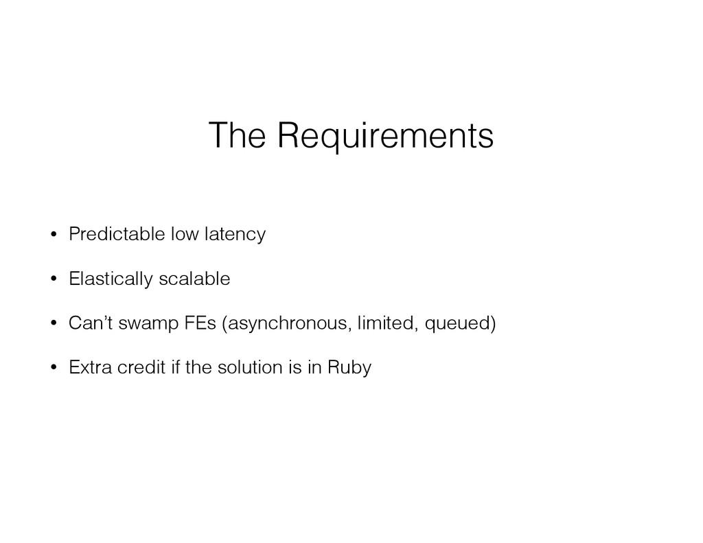 The Requirements • Predictable low latency • El...