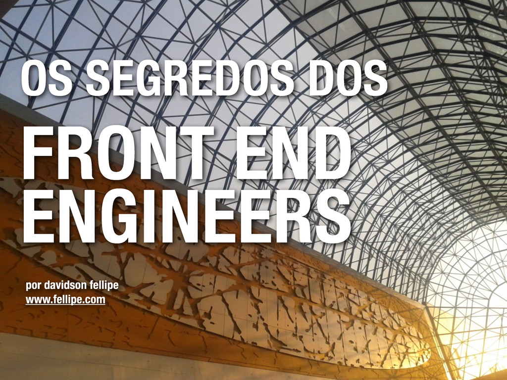 OS SEGREDOS DOS FRONT END ENGINEERS por davidso...