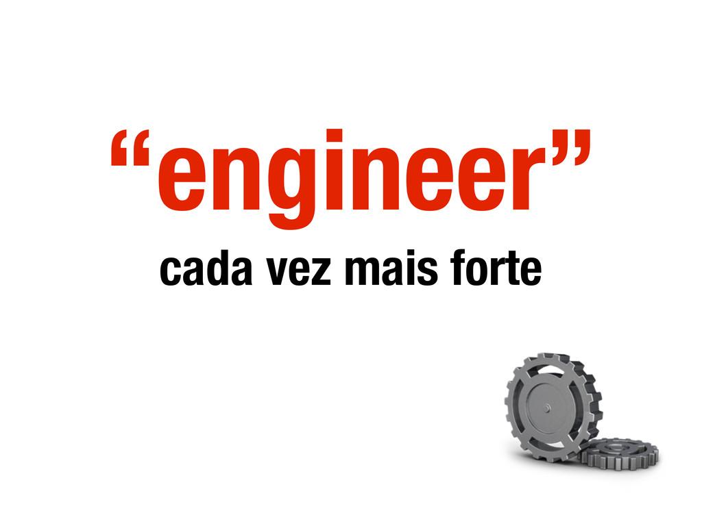 """""""engineer"""" cada vez mais forte"""