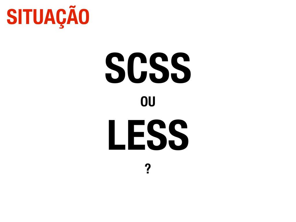 SCSS OU LESS ? SITUAÇÃO