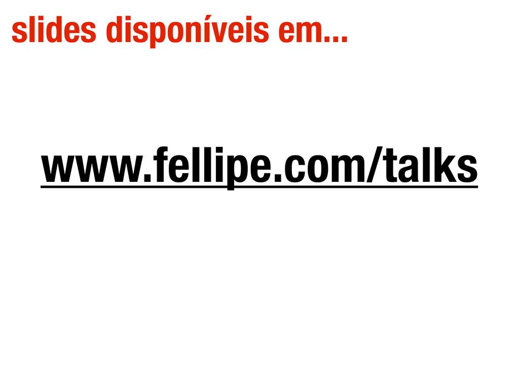 www.fellipe.com/talks slides disponíveis em...
