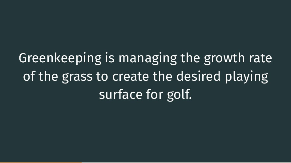 Greenkeeping is managing the growth rate of the...
