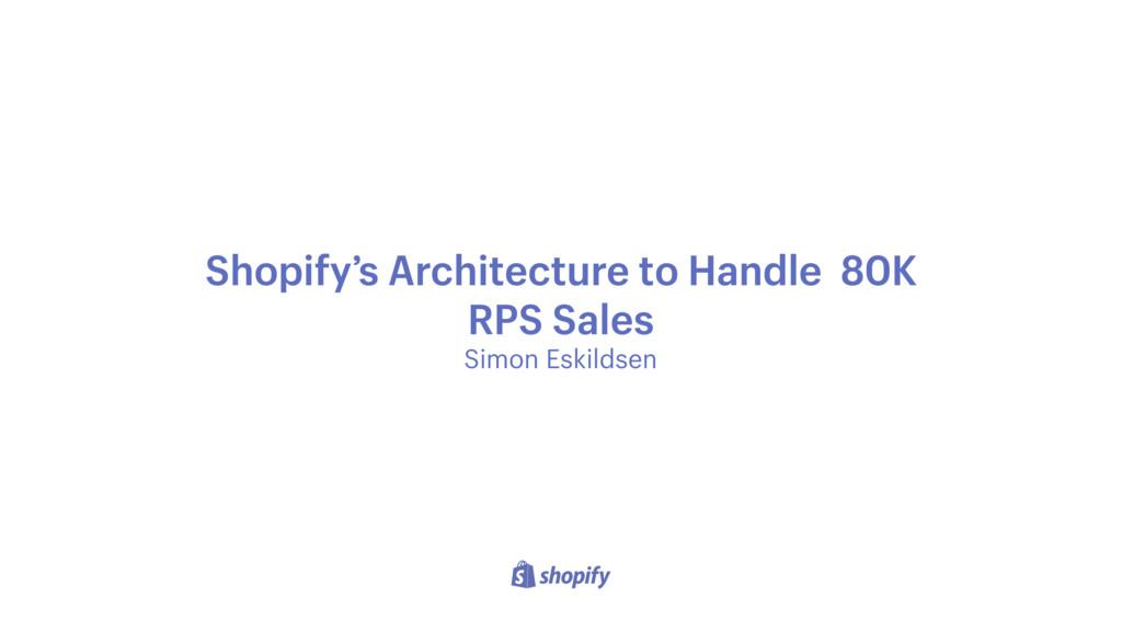 Simon Eskildsen Shopify's Architecture to Handl...