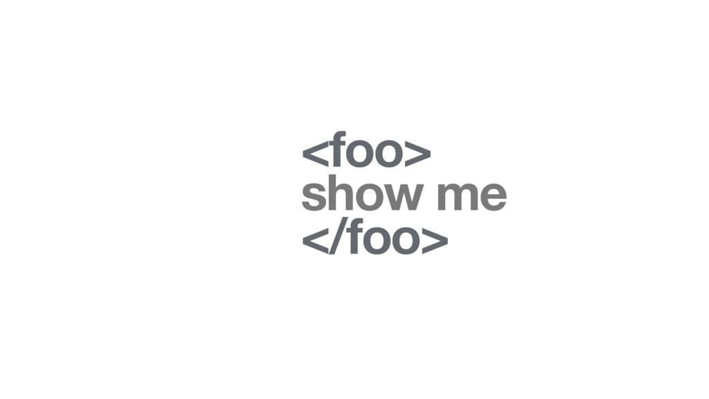 <foo> show me </foo>