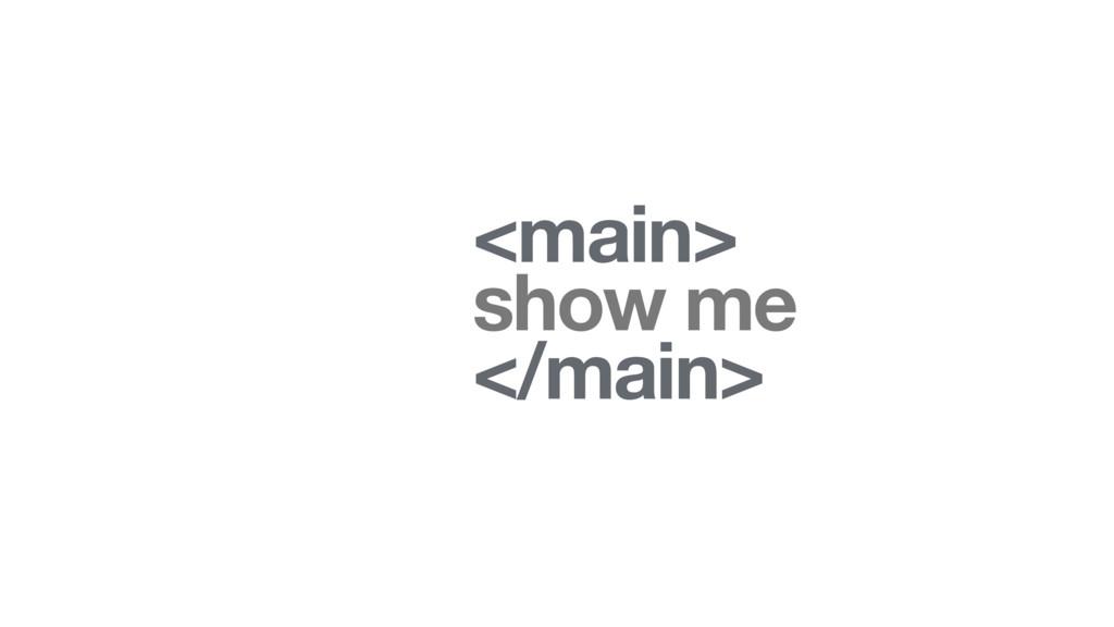 <main> show me </main>