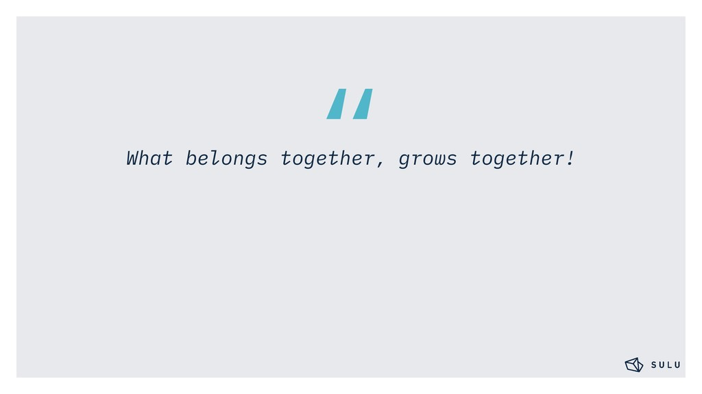 """"""" What belongs together, grows together!"""