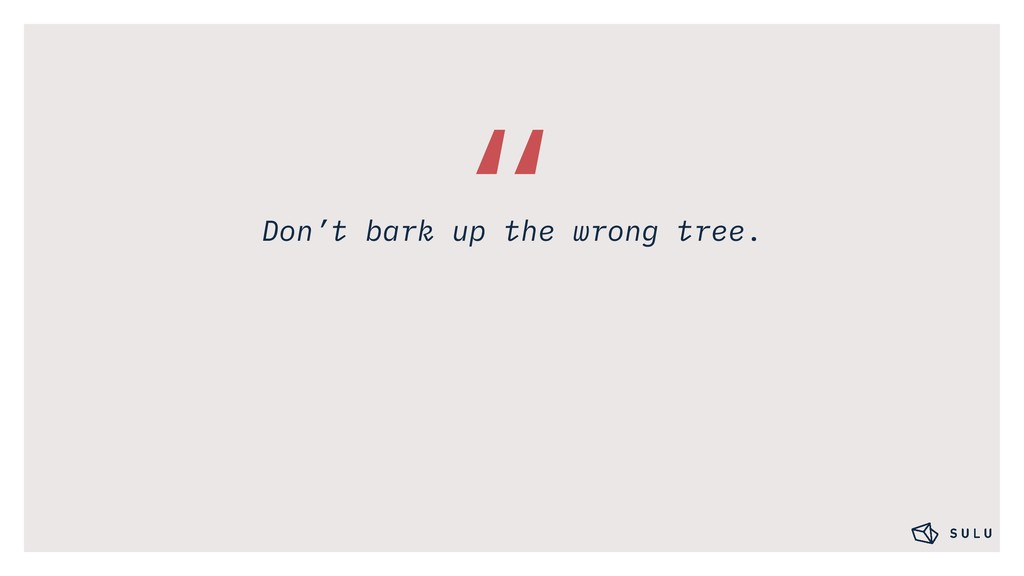 """ Don't bark up the wrong tree."