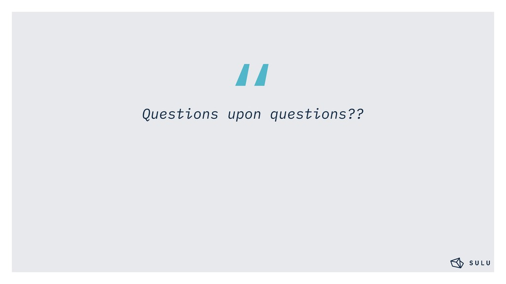 """"""" Questions upon questions??"""