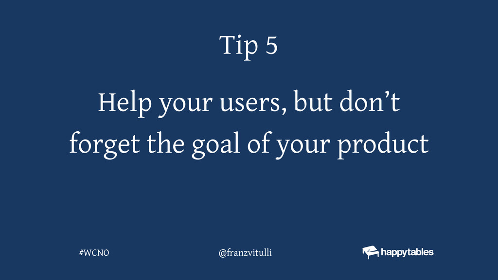 Help your users, but don't forget the goal of y...