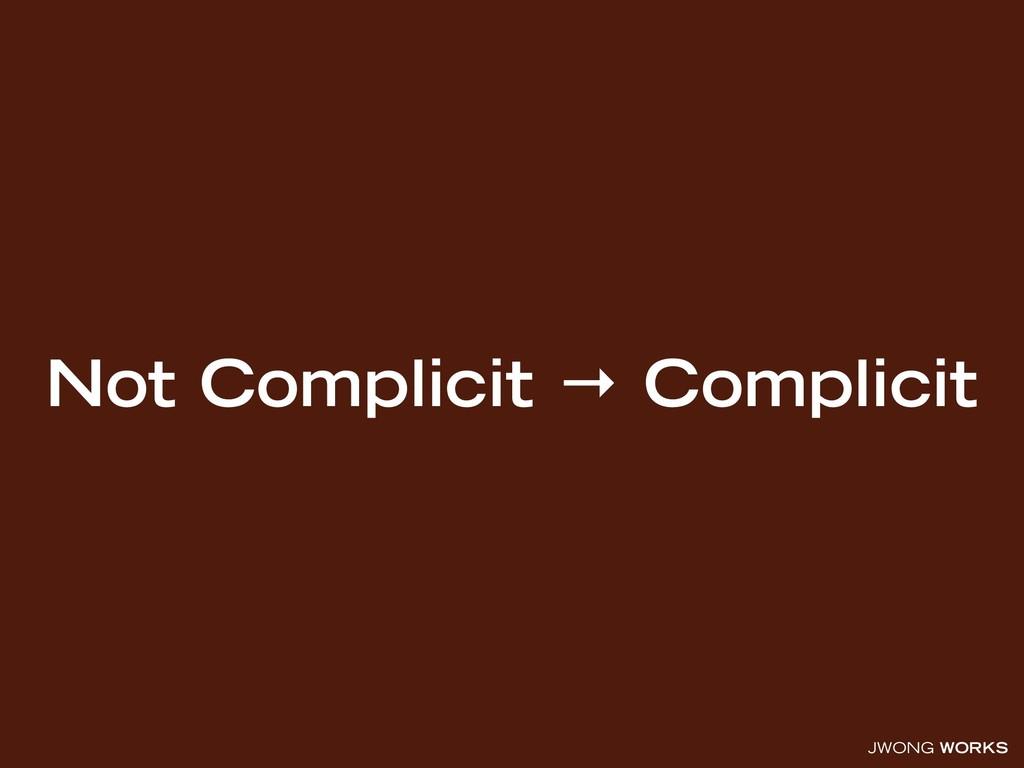 JWONG WORKS Not Complicit → Complicit