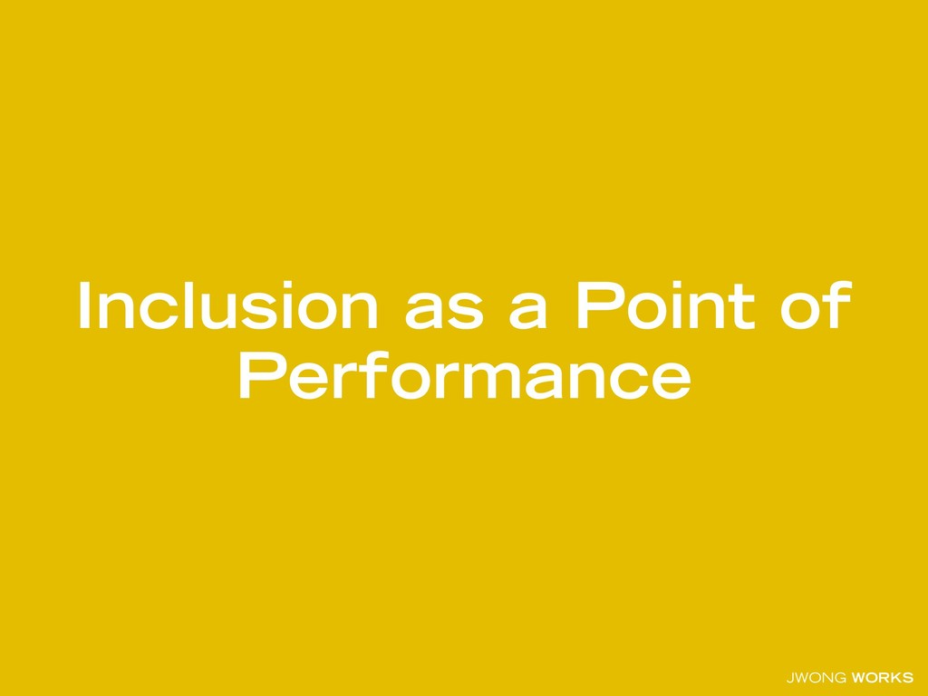 JWONG WORKS Inclusion as a Point of Performance
