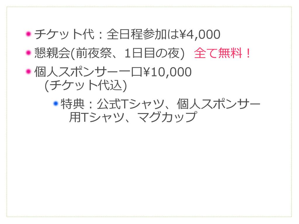 チケット代:全日程参加は¥4,000 懇親会(前夜祭、1日目の夜) 全て無料! 個人スポンサー...