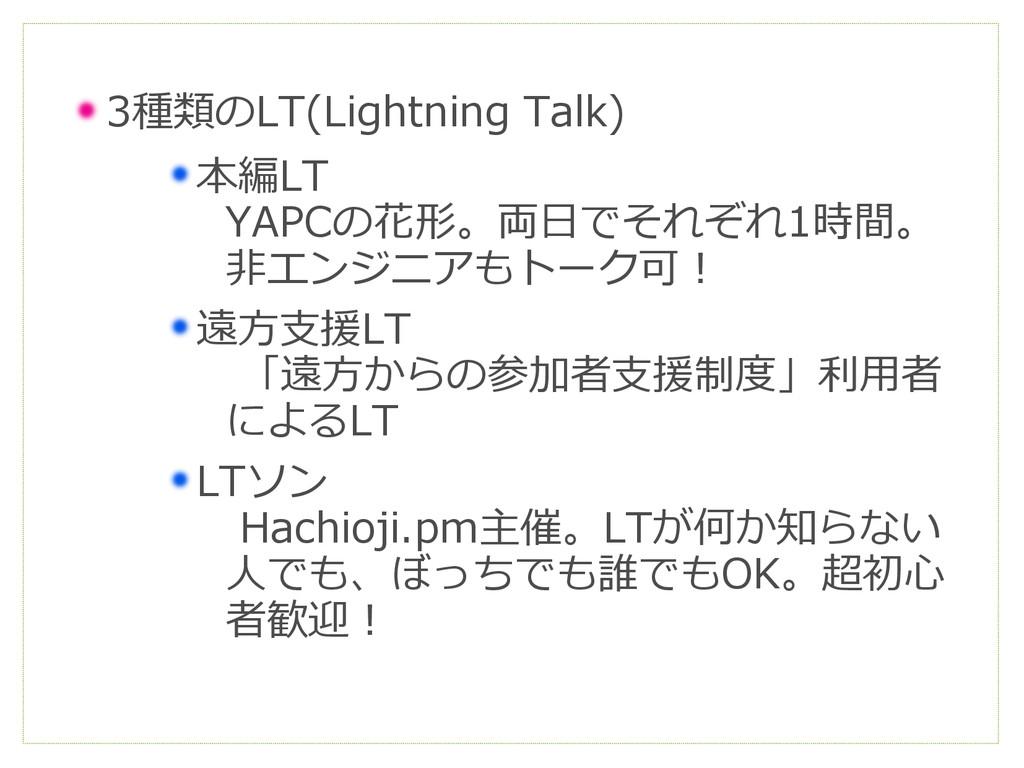 3種類のLT(Lightning Talk) 本編LT YAPCの花形。両日でそれぞれ1時間。...