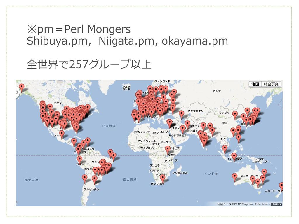 ※pm=Perl Mongers Shibuya.pm, Niigata.pm, okayam...