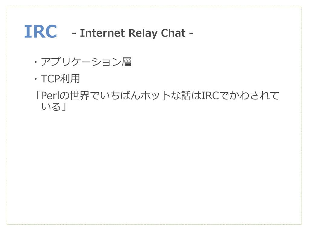 IRC ・アプリケーション層 ・TCP利用 「Perlの世界でいちばんホットな話はIRCでかわ...