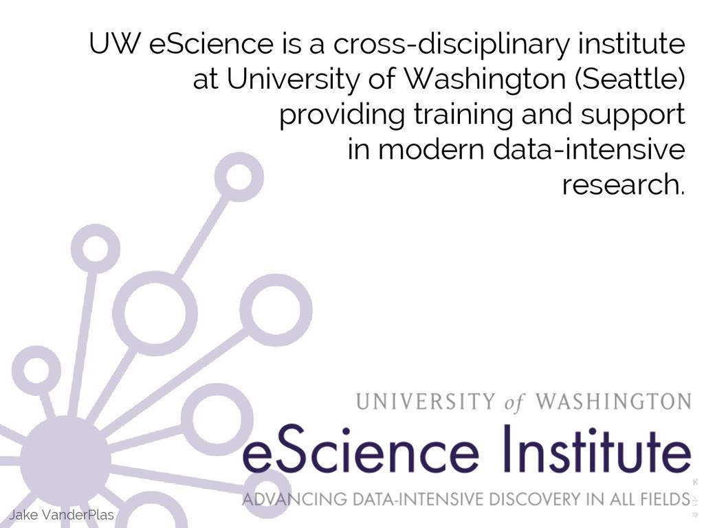 Jake VanderPlas UW eScience is a cross-discipli...