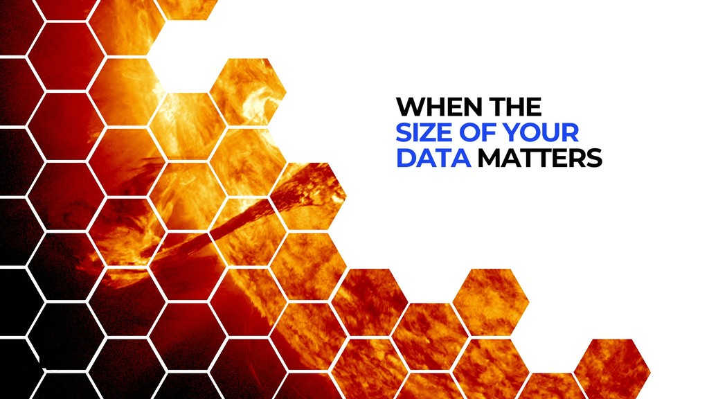 WHEN THE SIZE OF YOUR DATA MATTERS